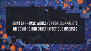 Joint SPH-JMSC Workshop for Journalists on COVID-19 and other infectious diseases